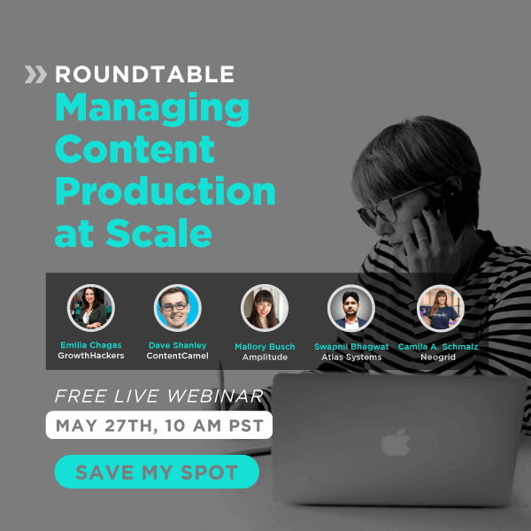 Roundtable: Managing Content Production at Scale. Free Live Webinar, May 27th, 10 am PST. Save Your Spot!